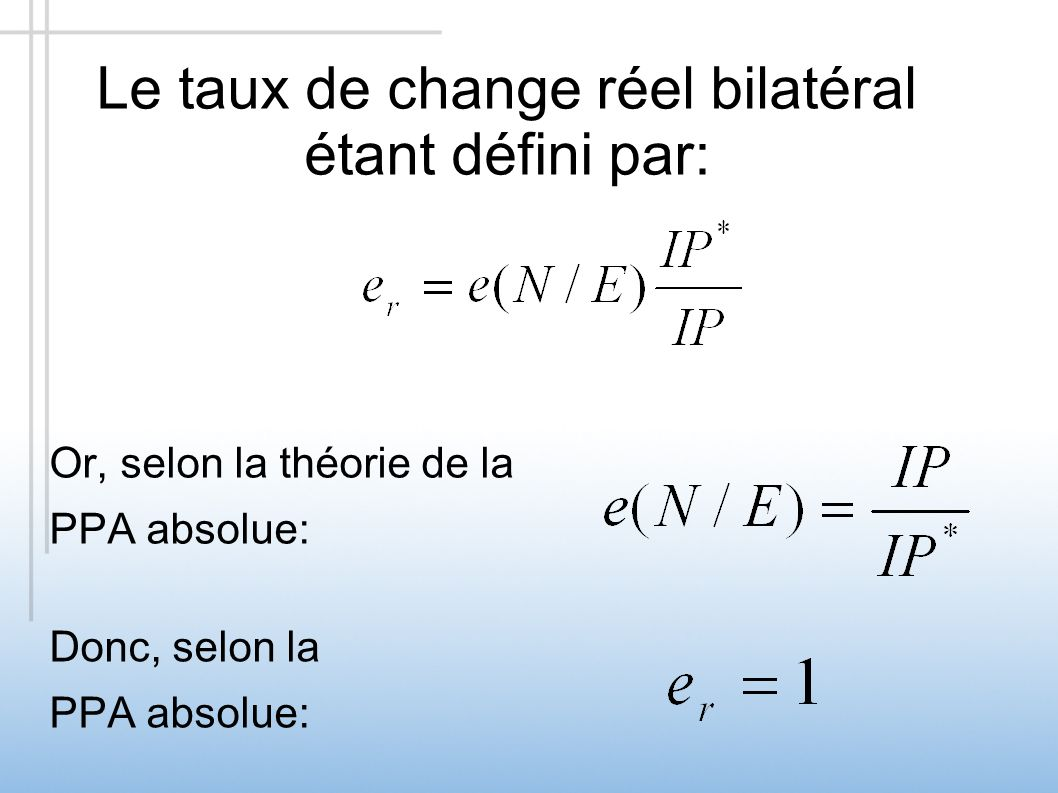 Le taux de change réel bilatéral étant défini par: Or, selon la théorie de la PPA absolue: Donc, selon la PPA absolue: