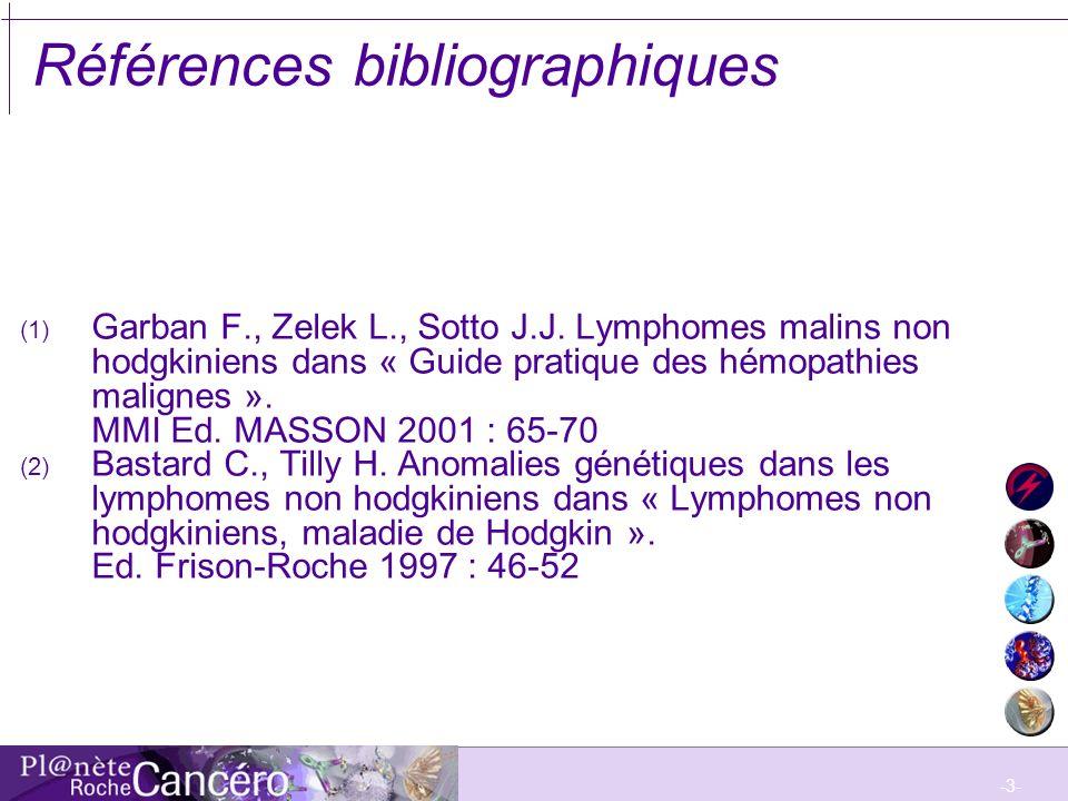 -3- Références bibliographiques (1) Garban F., Zelek L., Sotto J.J. Lymphomes malins non hodgkiniens dans « Guide pratique des hémopathies malignes ».