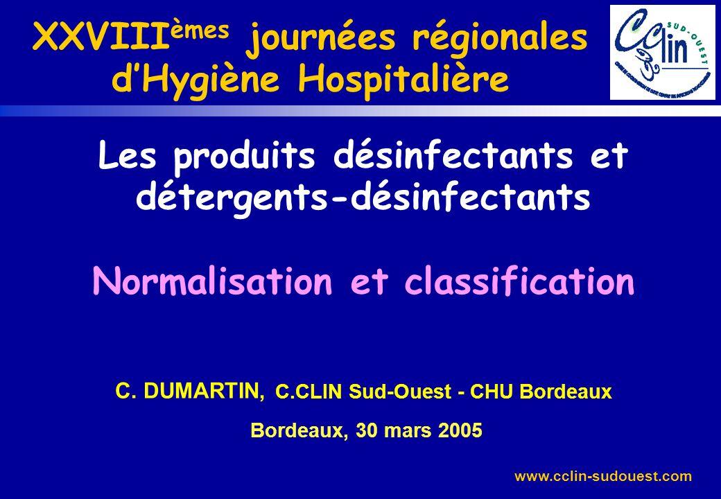www.cclin-sudouest.com Les produits désinfectants et détergents-désinfectants Normalisation et classification C. DUMARTIN, C.CLIN Sud-Ouest - CHU Bord