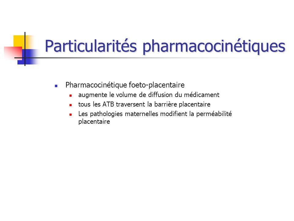 Particularités pharmacocinétiques Pharmacocinétique foeto-placentaire augmente le volume de diffusion du médicament tous les ATB traversent la barrièr