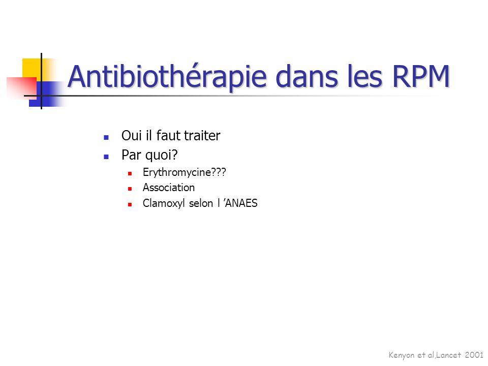 Oui il faut traiter Par quoi? Erythromycine??? Association Clamoxyl selon l ANAES Antibiothérapie dans les RPM Kenyon et al,Lancet 2001