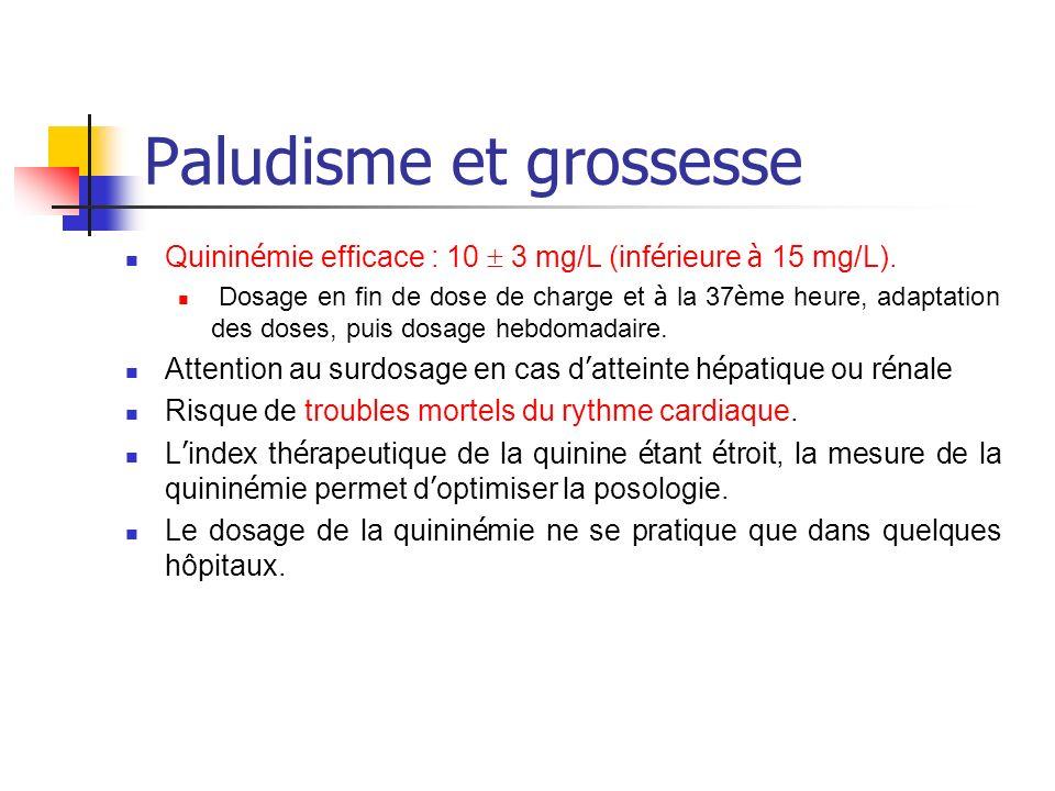 Paludisme et grossesse Quinin é mie efficace : 10 3 mg/L (inf é rieure à 15 mg/L). Dosage en fin de dose de charge et à la 37 è me heure, adaptation d