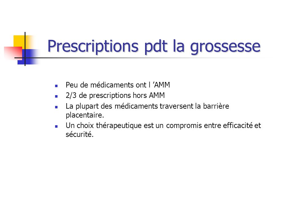 Prescriptions pdt la grossesse Peu de médicaments ont l AMM 2/3 de prescriptions hors AMM La plupart des médicaments traversent la barrière placentair