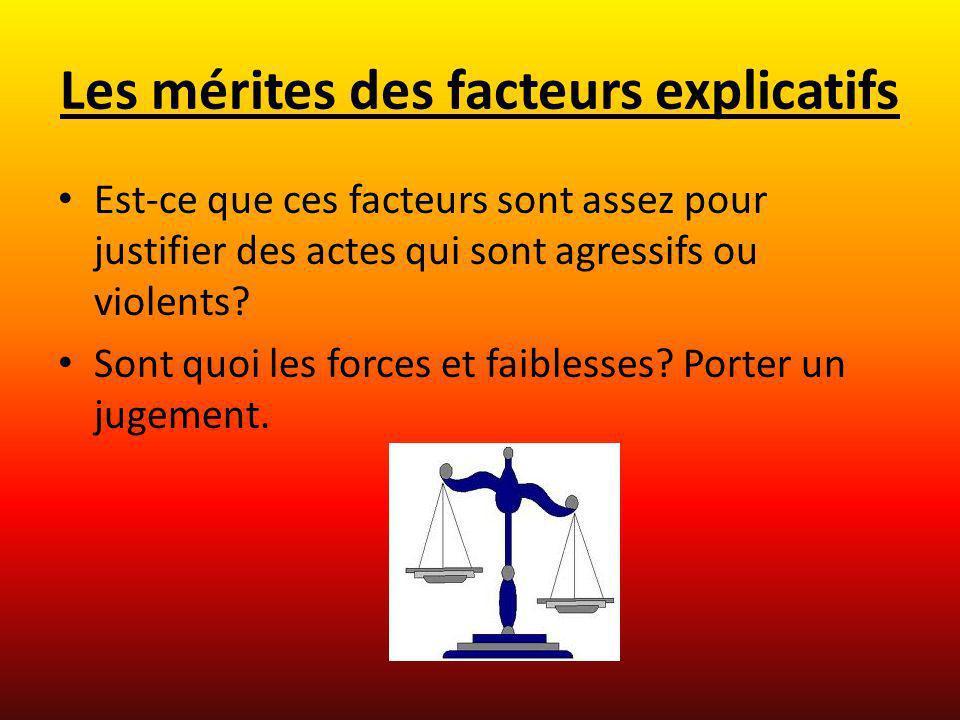 Les mérites des facteurs explicatifs Est-ce que ces facteurs sont assez pour justifier des actes qui sont agressifs ou violents? Sont quoi les forces