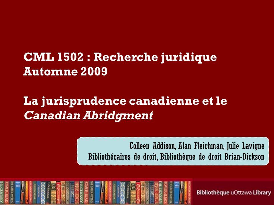 Cecilia Tellis, Law Librarian Brian Dickson Law Library CML 1502 : Recherche juridique Automne 2009 La jurisprudence canadienne et le Canadian Abridgm