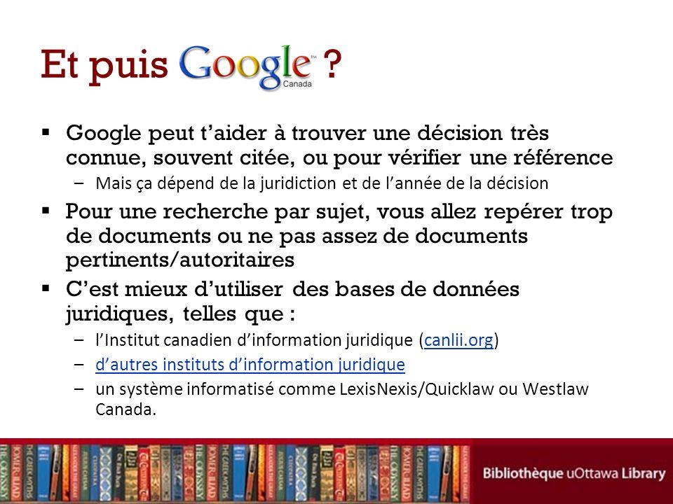 Et puis ? Google peut taider à trouver une décision très connue, souvent citée, ou pour vérifier une référence –Mais ça dépend de la juridiction et de