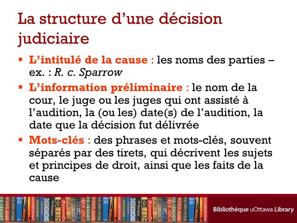 La structure dune décision judiciaire Lintitulé de la cause : les noms des parties – ex. : R. c. Sparrow Linformation préliminaire : le nom de la cour
