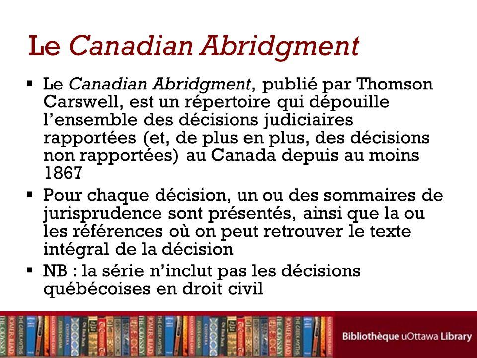 Le Canadian Abridgment Le Canadian Abridgment, publié par Thomson Carswell, est un répertoire qui dépouille lensemble des décisions judiciaires rappor
