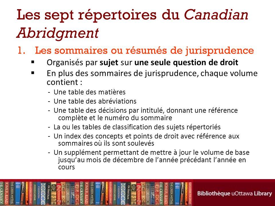 Les sept répertoires du Canadian Abridgment 1.Les sommaires ou résumés de jurisprudence Organisés par sujet sur une seule question de droit En plus de