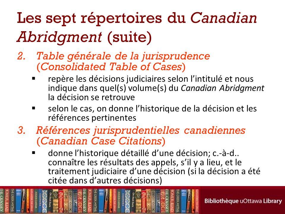Les sept répertoires du Canadian Abridgment (suite) 2.Table générale de la jurisprudence (Consolidated Table of Cases) repère les décisions judiciaire