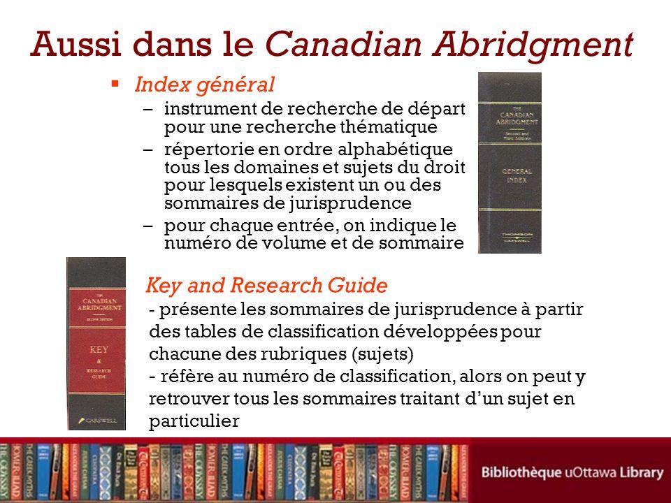 Aussi dans le Canadian Abridgment Index général –instrument de recherche de départ pour une recherche thématique –répertorie en ordre alphabétique tou