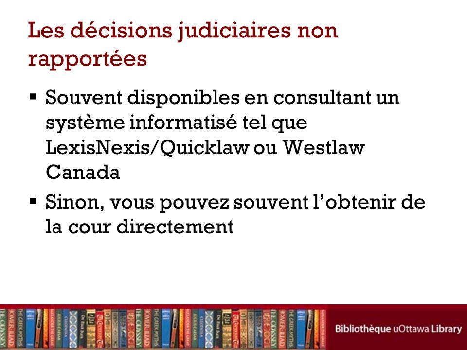 Les décisions judiciaires non rapportées Souvent disponibles en consultant un système informatisé tel que LexisNexis/Quicklaw ou Westlaw Canada Sinon,
