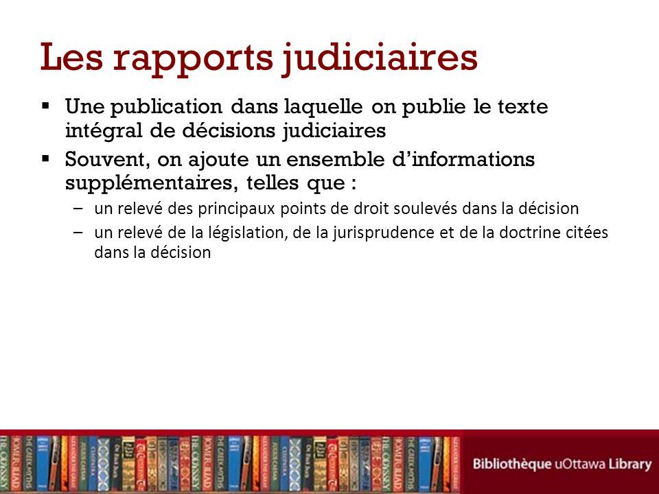 Les rapports judiciaires Une publication dans laquelle on publie le texte intégral de décisions judiciaires Souvent, on ajoute un ensemble dinformatio