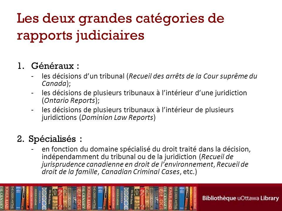 Les deux grandes catégories de rapports judiciaires 1. Généraux : -les décisions dun tribunal (Recueil des arrêts de la Cour suprême du Canada); -les