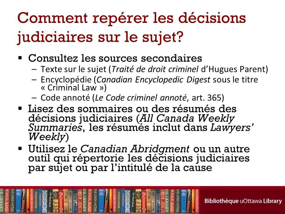 Comment repérer les décisions judiciaires sur le sujet? Consultez les sources secondaires –Texte sur le sujet (Traité de droit criminel dHugues Parent