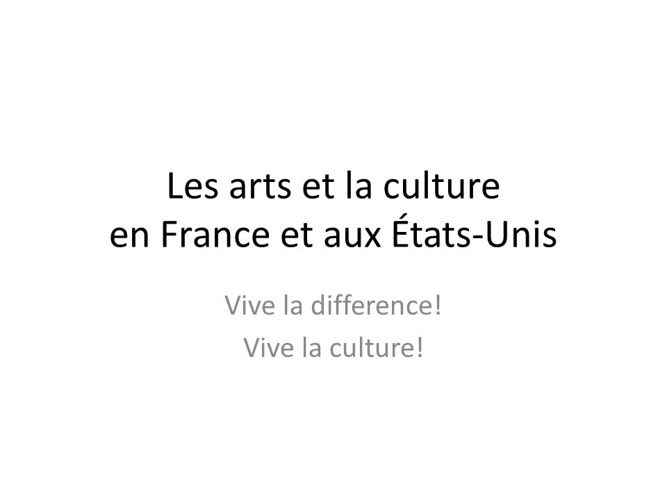 Les arts et la culture en France et aux États-Unis Vive la difference! Vive la culture!