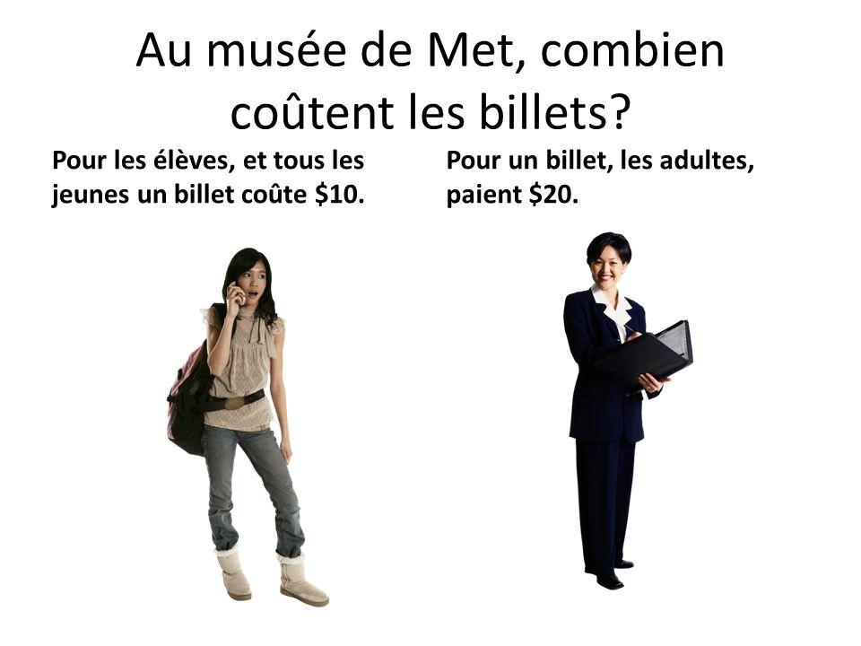 Au musée de Met, combien coûtent les billets? Pour les élèves, et tous les jeunes un billet coûte $10. Pour un billet, les adultes, paient $20.