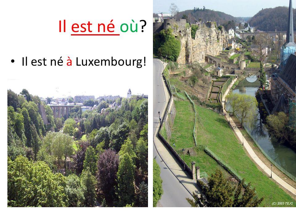 Il est né où? Il est né à Luxembourg!
