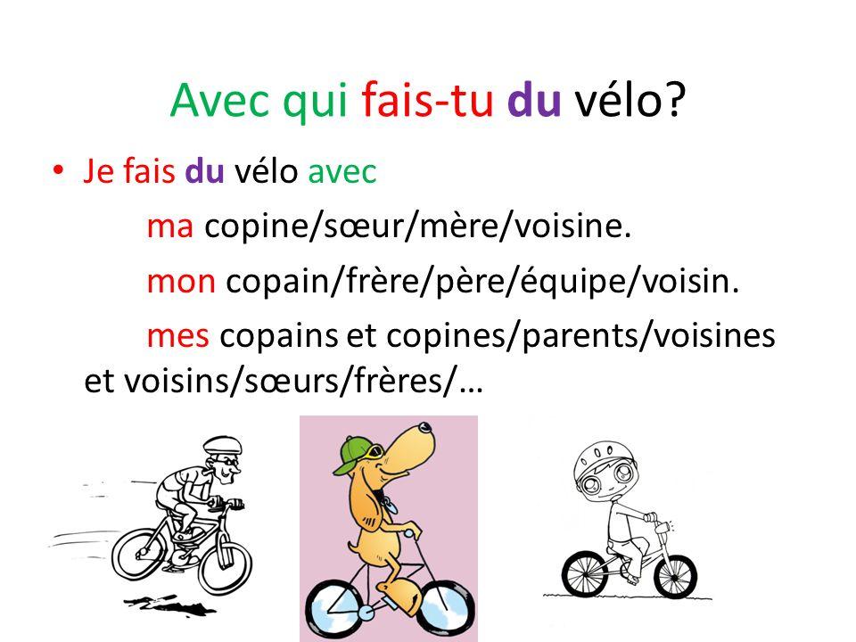 Avec qui fais-tu du vélo? Je fais du vélo avec ma copine/sœur/mère/voisine. mon copain/frère/père/équipe/voisin. mes copains et copines/parents/voisin