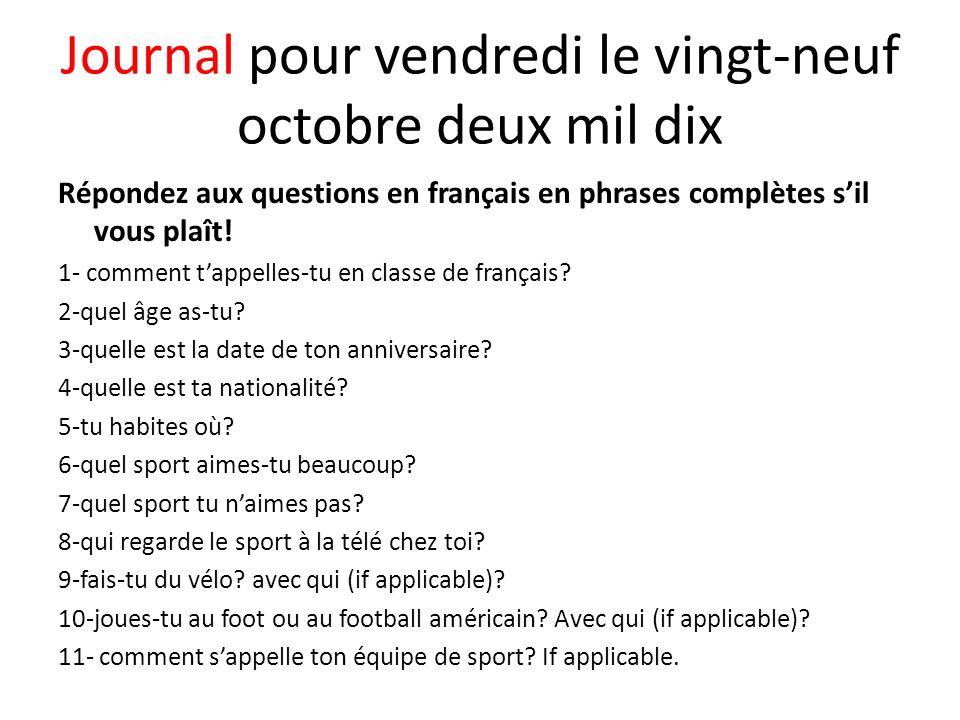Journal pour vendredi le vingt-neuf octobre deux mil dix Répondez aux questions en français en phrases complètes sil vous plaît! 1- comment tappelles-