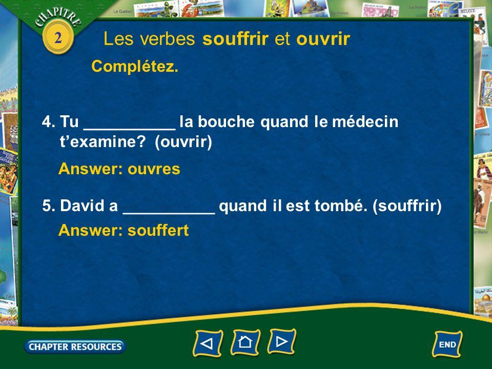 2 4. Tu __________ la bouche quand le médecin texamine? (ouvrir) 5. David a __________ quand il est tombé. (souffrir) Answer: ouvres Answer: souffert