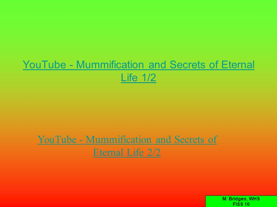 YouTube - Mummification and Secrets of Eternal Life 1/2 YouTube - Mummification and Secrets of Eternal Life 2/2 M. Bridgeo, WHS FISS 10