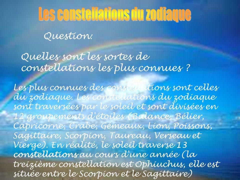 Question : Quelles sont les sortes de constellations les plus connues ? Les plus connues des constellations sont celles du zodiaque. Les constellation