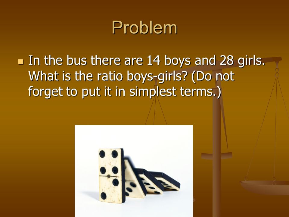 Problem In the bus there are 14 boys and 28 girls. What is the ratio boys-girls? (Do not forget to put it in simplest terms.) In the bus there are 14