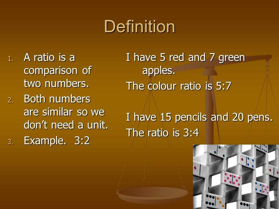Definition 1. A ratio is a comparison of two numbers. 2. Both numbers are similar so we dont need a unit. 3. Example. 3:2 I have 5 red and 7 green app