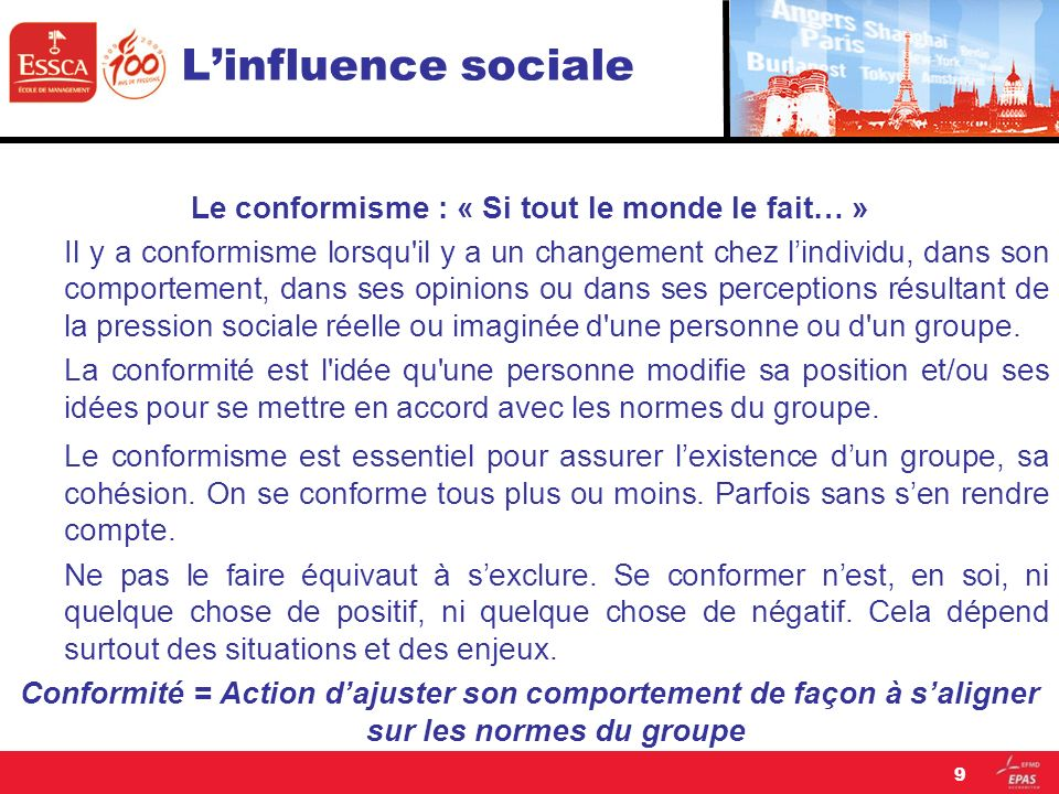 Linfluence sociale Conformité = Action dajuster son comportement de façon à saligner sur les normes du groupe Groupes de référence = Groupes les plus importants auxquels les individus appartiennent ou souhaitent appartenir, et pour lesquels ils acceptent de se conformer aux normes.