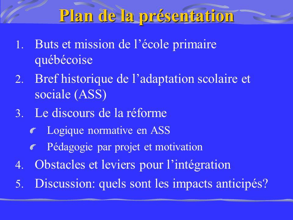 Plan de la présentation 1. Buts et mission de lécole primaire québécoise 2. Bref historique de ladaptation scolaire et sociale (ASS) 3. Le discours de