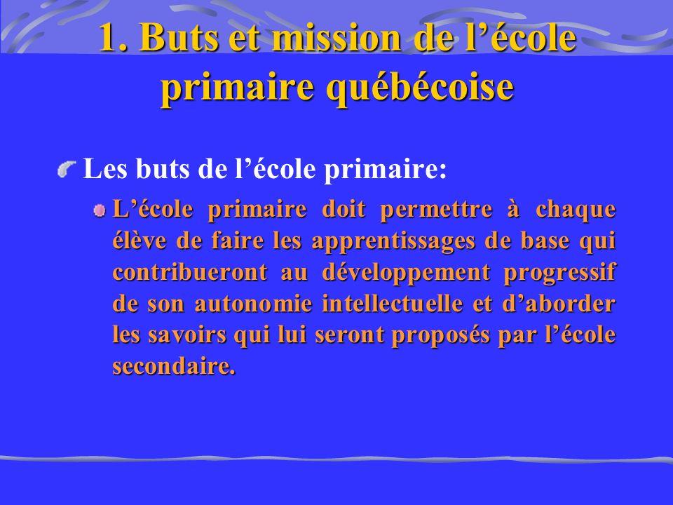 1. Buts et mission de lécole primaire québécoise Les buts de lécole primaire: Lécole primaire doit permettre à chaque élève de faire les apprentissage