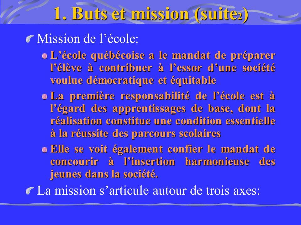 1. Buts et mission (suite 2 ) Mission de lécole: Lécole québécoise a le mandat de préparer lélève à contribuer à lessor dune société voulue démocratiq