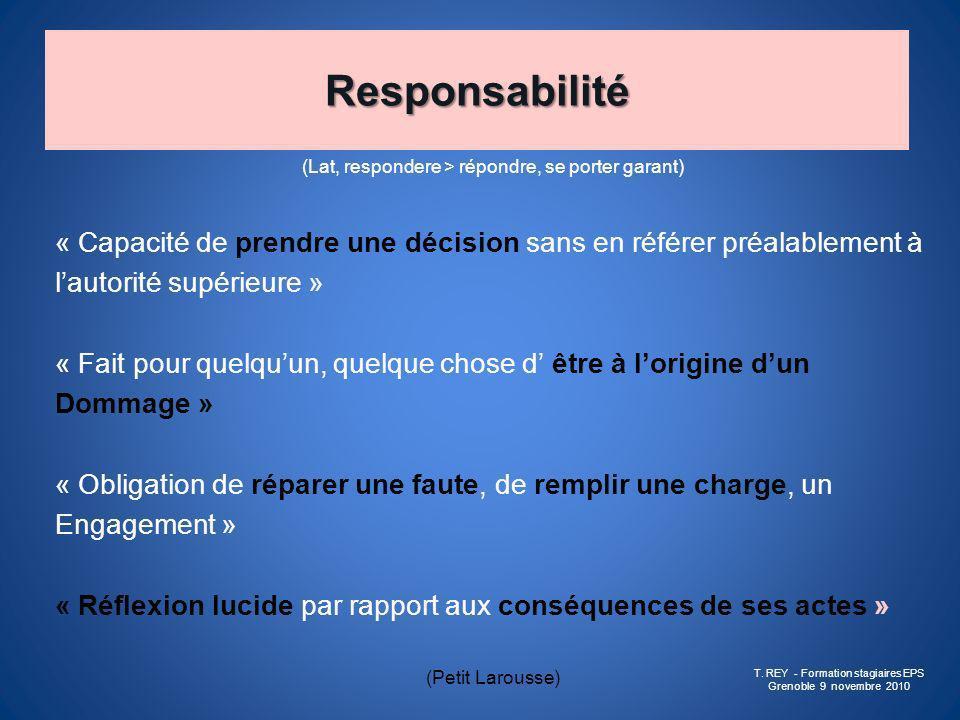 Responsabilité (Lat, respondere > répondre, se porter garant) « Capacité de prendre une décision sans en référer préalablement à lautorité supérieure
