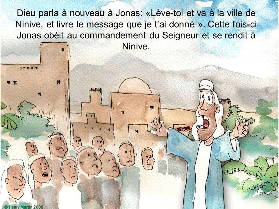 Dieu parla à nouveau à Jonas: «Lève-toi et va à la ville de Ninive, et livre le message que je tai donné ». Cette fois-ci Jonas obéit au commandement