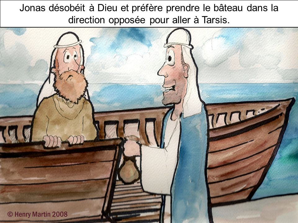 But Jonah got up and went in the opposite direction! He went to Joppa, where he found a ship leaving for Tarshish. Jonas désobéit à Dieu et préfère pr