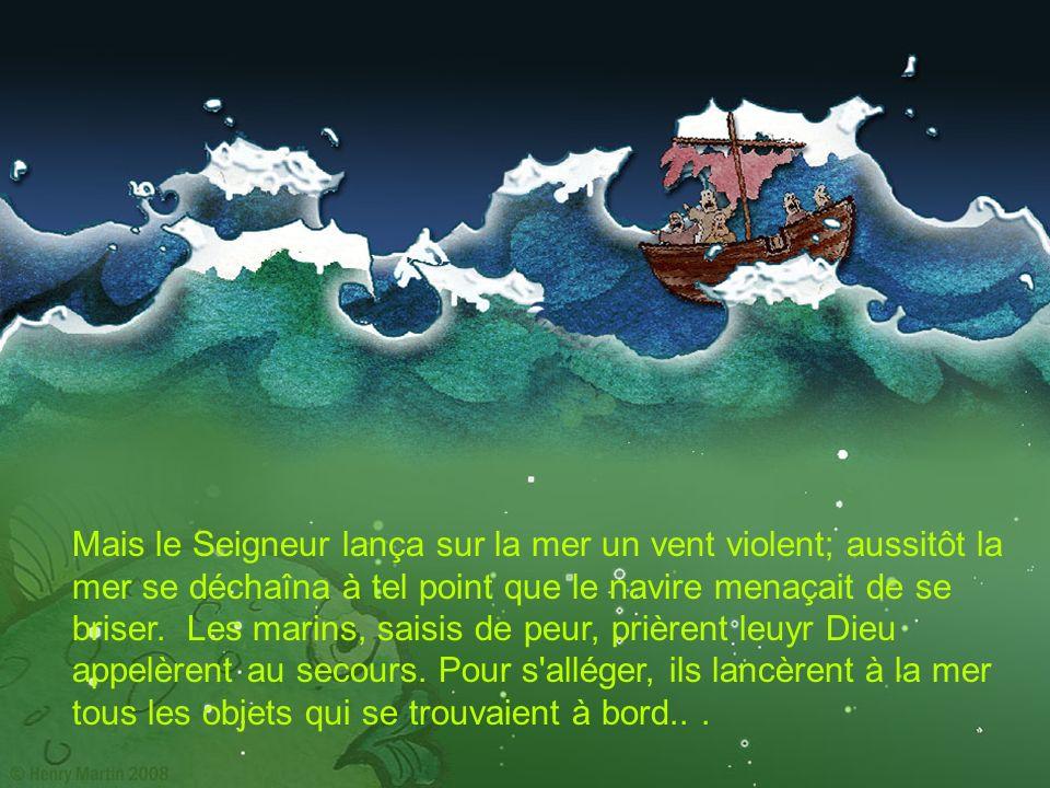 Mais le Seigneur lança sur la mer un vent violent; aussitôt la mer se déchaîna à tel point que le navire menaçait de se briser. Les marins, saisis de