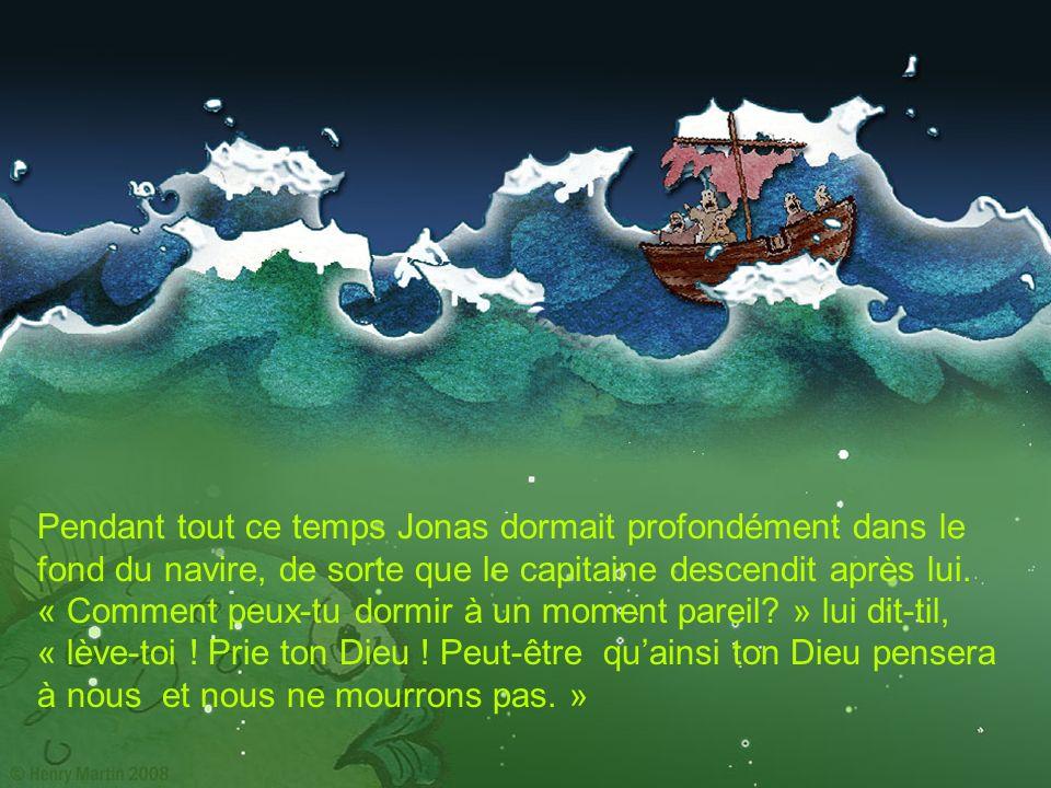 Pendant tout ce temps Jonas dormait profondément dans le fond du navire, de sorte que le capitaine descendit après lui. « Comment peux-tu dormir à un