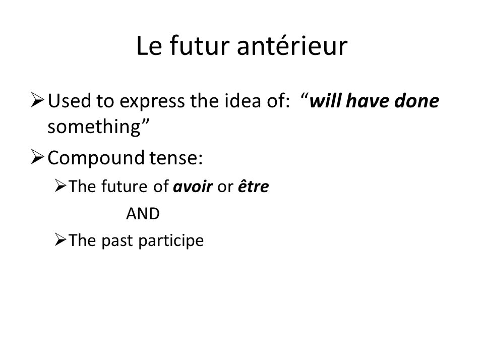 Le futur antérieur Used to express the idea of: will have done something Compound tense: The future of avoir or être AND The past participe