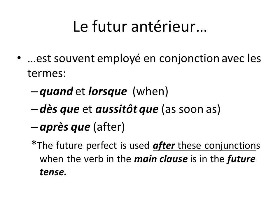 Le futur antérieur… …est souvent employé en conjonction avec les termes: – quand et lorsque (when) – dès que et aussitôt que (as soon as) – après que