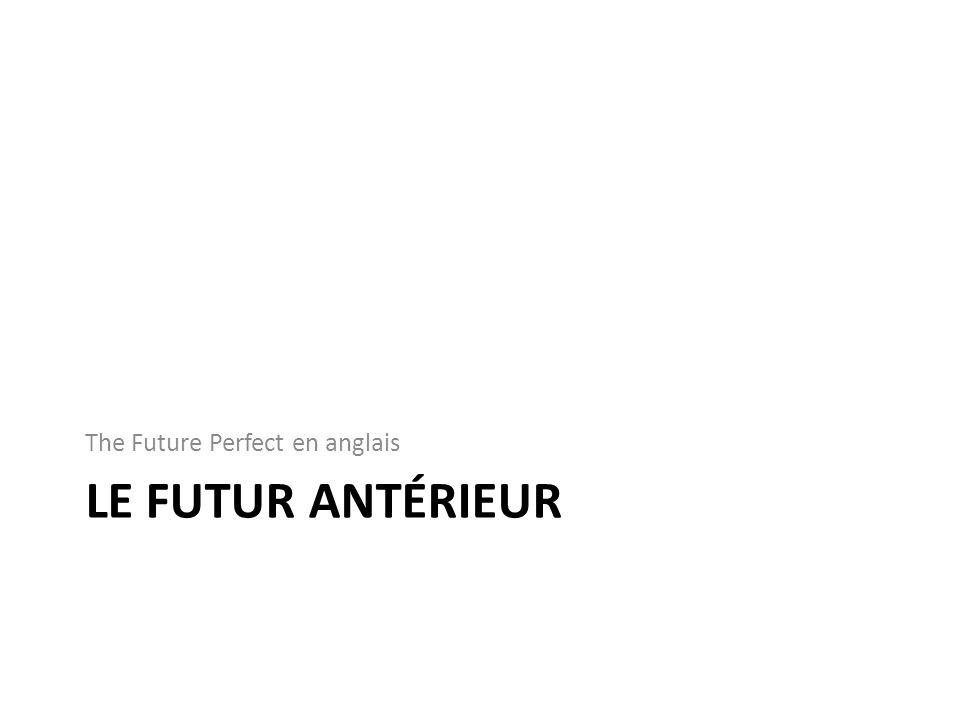 LE FUTUR ANTÉRIEUR The Future Perfect en anglais