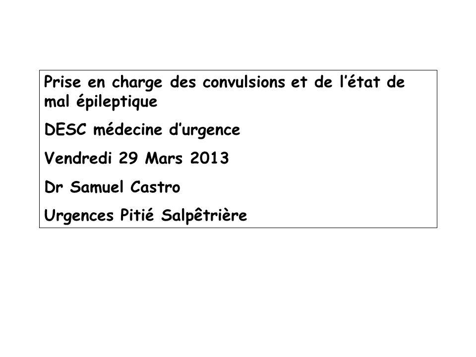 Prise en charge des convulsions et de létat de mal épileptique DESC médecine durgence Vendredi 29 Mars 2013 Dr Samuel Castro Urgences Pitié Salpêtrièr