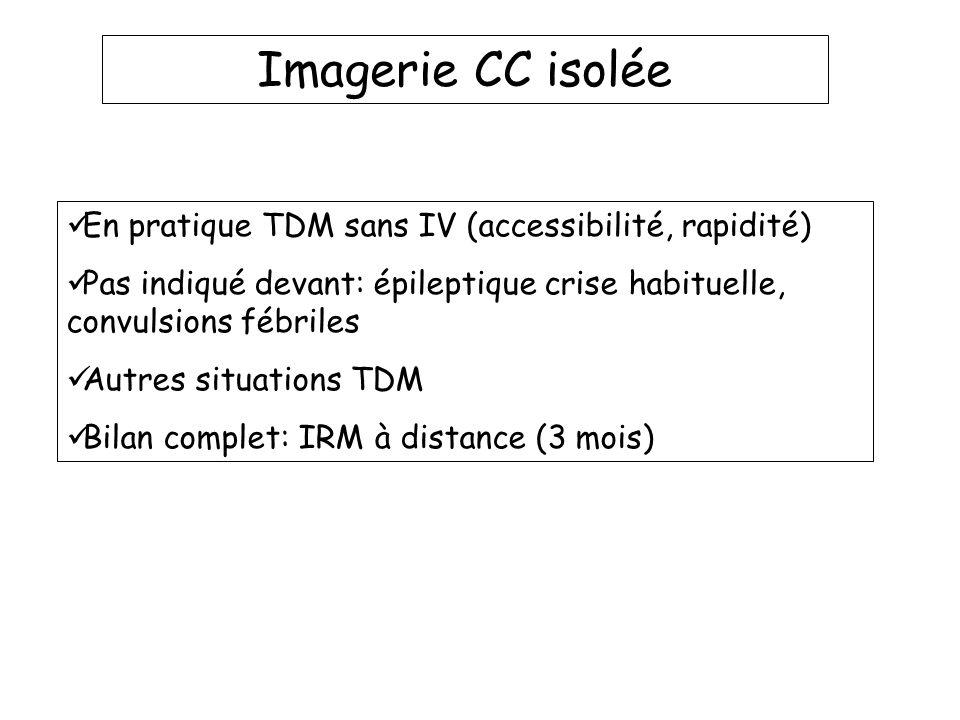 Imagerie CC isolée En pratique TDM sans IV (accessibilité, rapidité) Pas indiqué devant: épileptique crise habituelle, convulsions fébriles Autres sit