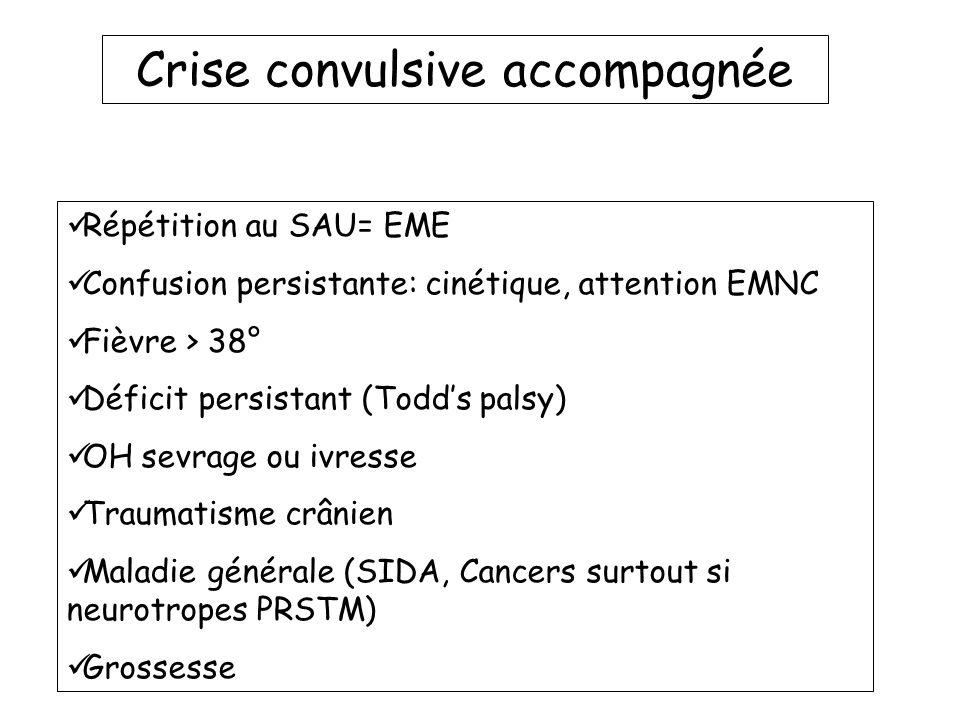 Crise convulsive accompagnée Répétition au SAU= EME Confusion persistante: cinétique, attention EMNC Fièvre > 38° Déficit persistant (Todds palsy) OH