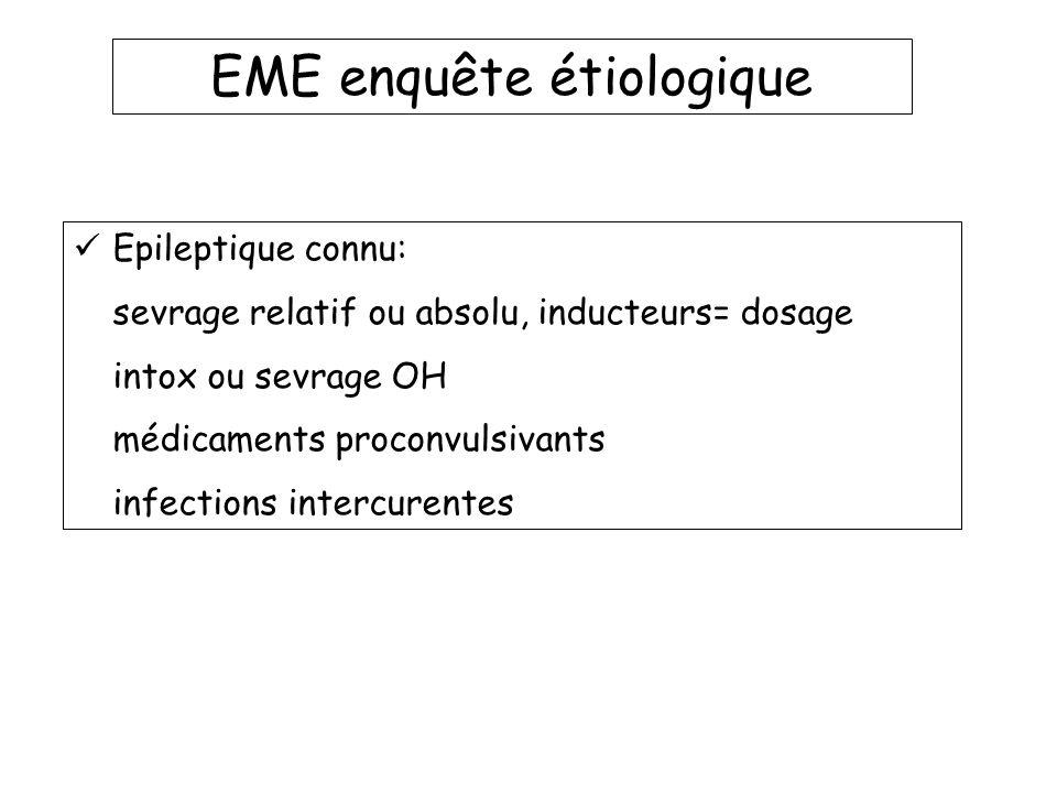 EME enquête étiologique Epileptique connu: sevrage relatif ou absolu, inducteurs= dosage intox ou sevrage OH médicaments proconvulsivants infections i
