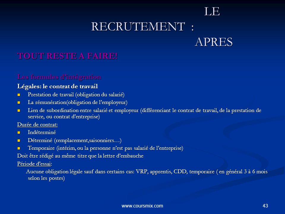 43www.coursmix.com LE RECRUTEMENT : APRES LE RECRUTEMENT : APRES TOUT RESTE A FAIRE! Les formules dintégration Légales: le contrat de travail Prestati