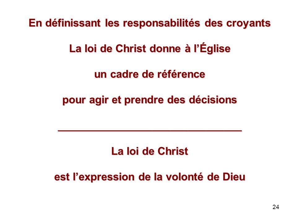 24 En définissant les responsabilités des croyants La loi de Christ donne à lÉglise un cadre de référence pour agir et prendre des décisions _______________________________ La loi de Christ est lexpression de la volonté de Dieu
