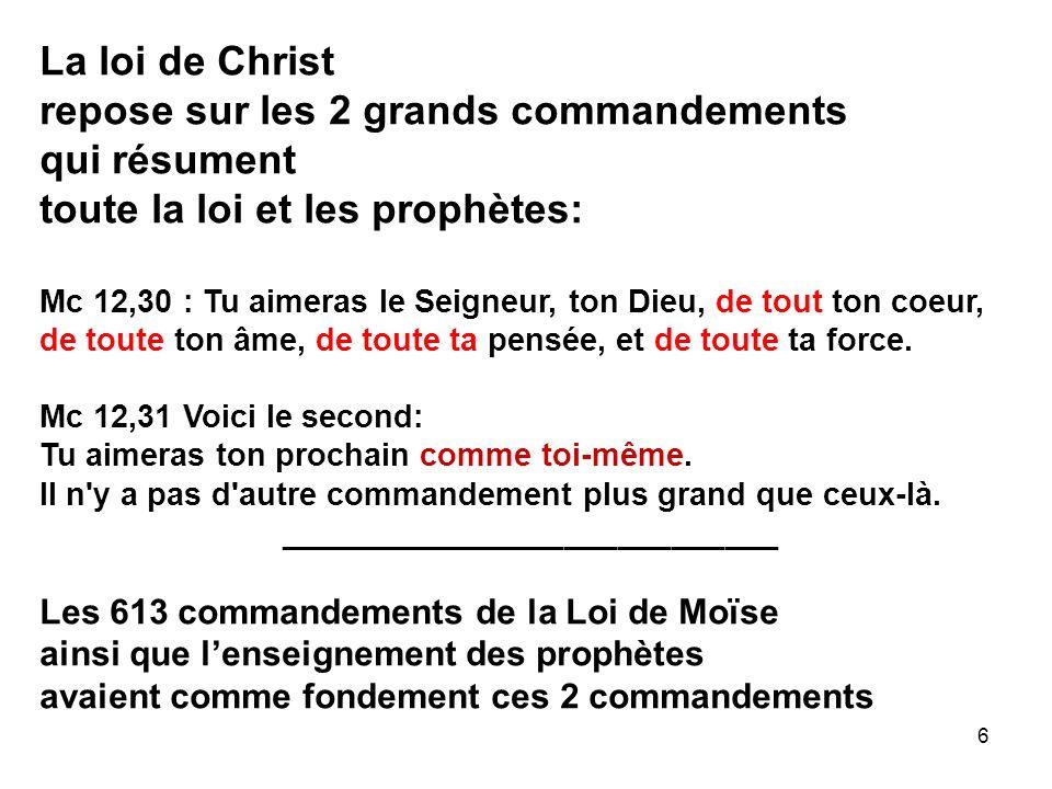 6 La loi de Christ repose sur les 2 grands commandements qui résument toute la loi et les prophètes: Mc 12,30 : Tu aimeras le Seigneur, ton Dieu, de tout ton coeur, de toute ton âme, de toute ta pensée, et de toute ta force.