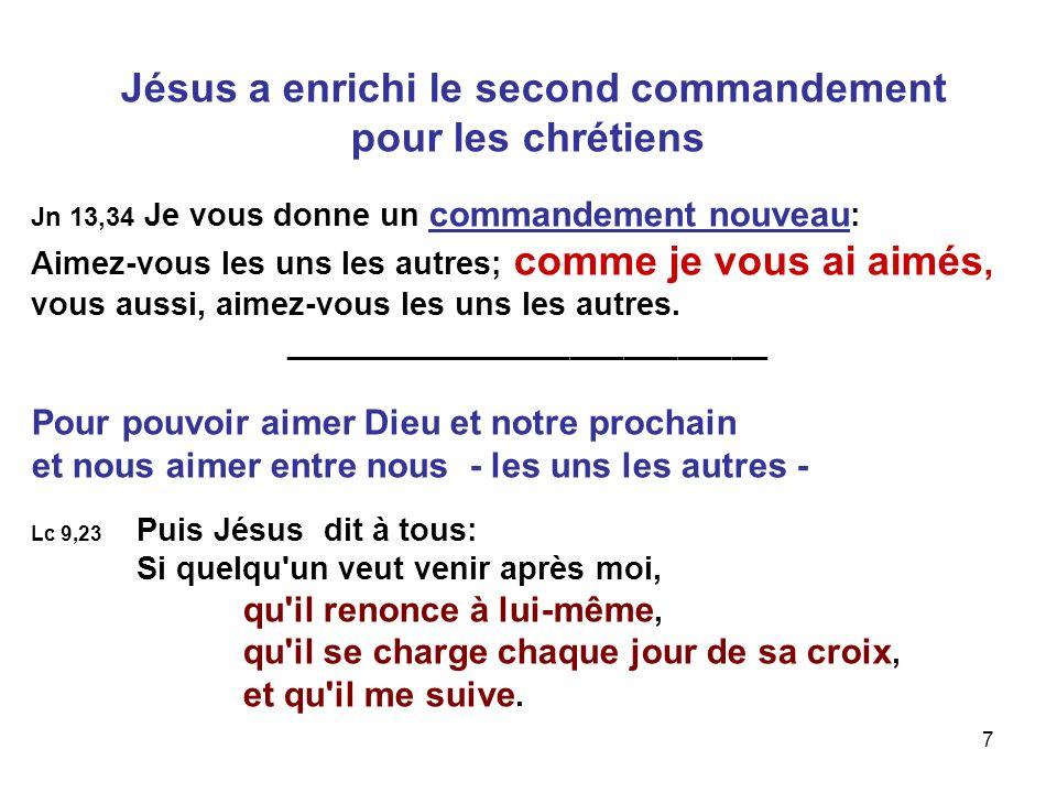 7 Jésus a enrichi le second commandement pour les chrétiens Jn 13,34 Je vous donne un commandement nouveau : Aimez-vous les uns les autres; comme je vous ai aimés, vous aussi, aimez-vous les uns les autres.