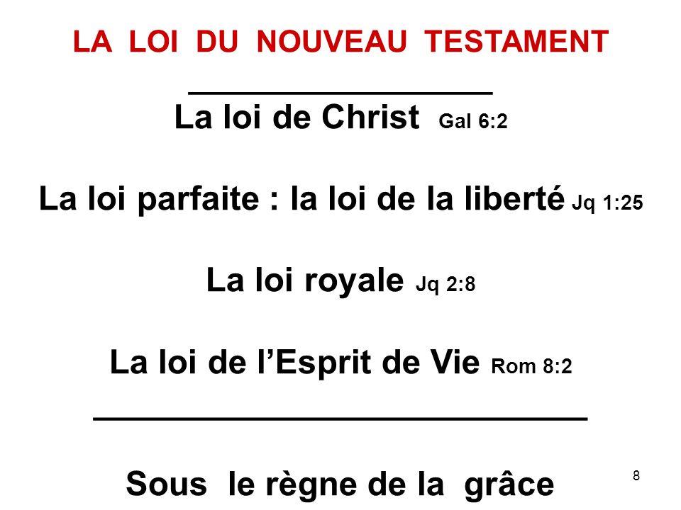 8 LA LOI DU NOUVEAU TESTAMENT __________________ La loi de Christ Gal 6:2 La loi parfaite : la loi de la liberté Jq 1:25 La loi royale Jq 2:8 La loi de lEsprit de Vie Rom 8:2 __________________________ Sous le règne de la grâce